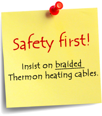 Safety first! Insist on braided Thermon cables.